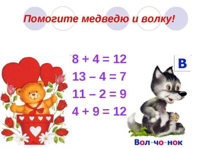 Помогите медведю и волку! 8 + 4 = 12 13 – 4 = 7 11 – 2 = 9 4 + 9 = 12