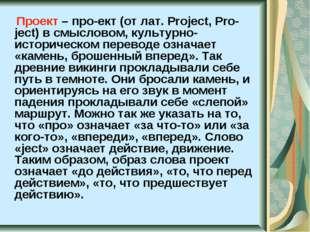 Проект – про-ект (от лат. Project, Pro-ject) в смысловом, культурно-историче