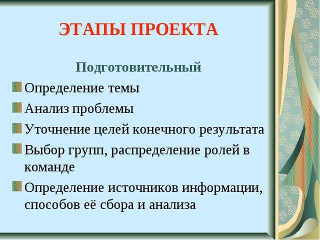 ЭТАПЫ ПРОЕКТА Подготовительный Определение темы Анализ проблемы Уточнение цел...