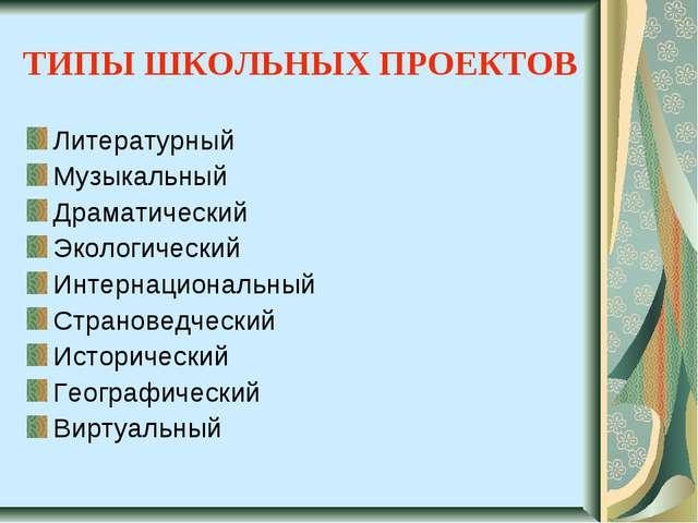ТИПЫ ШКОЛЬНЫХ ПРОЕКТОВ Литературный Музыкальный Драматический Экологический И...