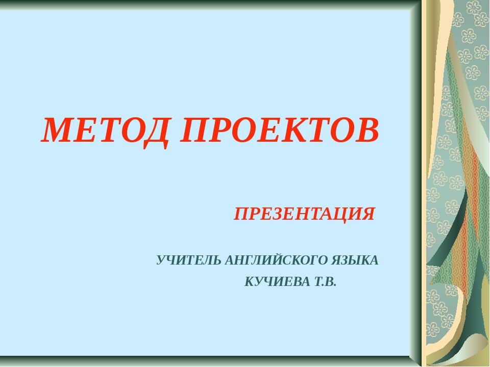 МЕТОД ПРОЕКТОВ ПРЕЗЕНТАЦИЯ УЧИТЕЛЬ АНГЛИЙСКОГО ЯЗЫКА КУЧИЕВА Т.В.