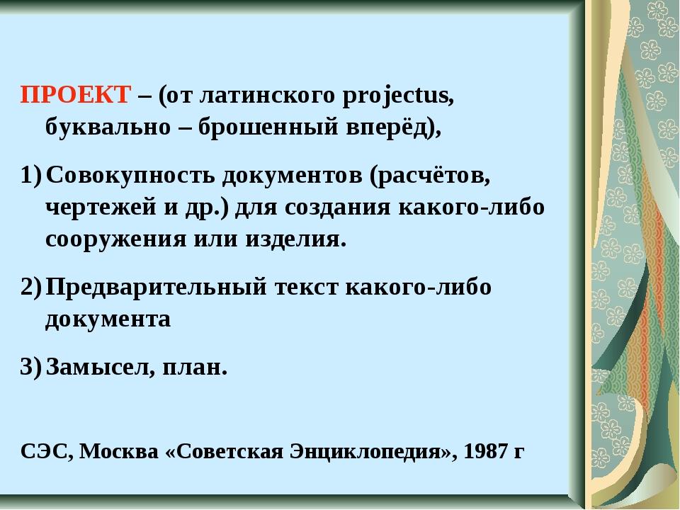 ПРОЕКТ – (от латинского projectus, буквально – брошенный вперёд), Совокупност...