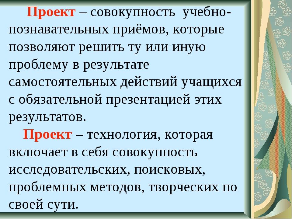 Проект – совокупность учебно-познавательных приёмов, которые позволяют решит...