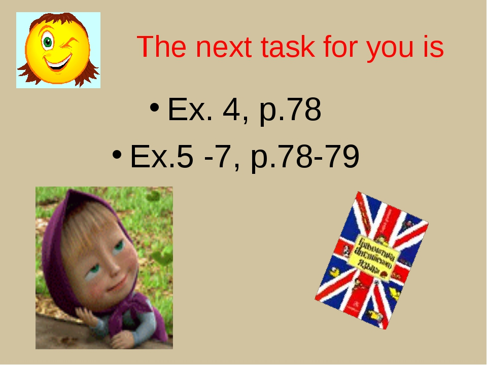 The next task for you is Ex. 4, p.78 Ex.5 -7, p.78-79