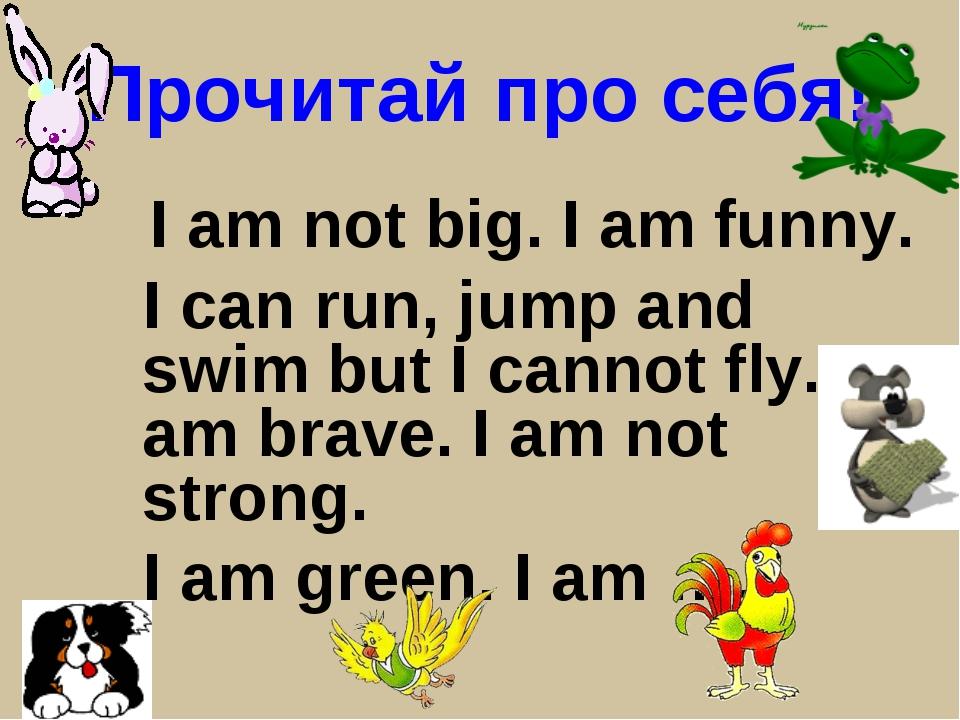 Прочитай про себя! I am not big. I am funny. I can run, jump and swim but I c...