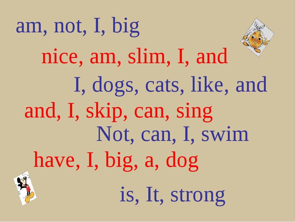 am, not, I, big nice, am, slim, I, and I, dogs, cats, like, and and, I, skip,...