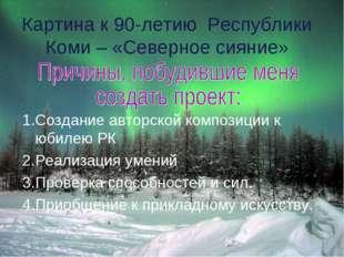 Картина к 90-летию Республики Коми – «Северное сияние» 1.Создание авторской к