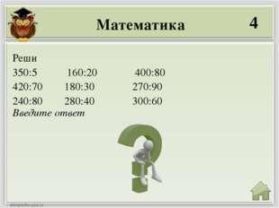 Математика 4 Введите ответ Реши 350:5 160:20 400:80 420:70 180:30 270:90 240: