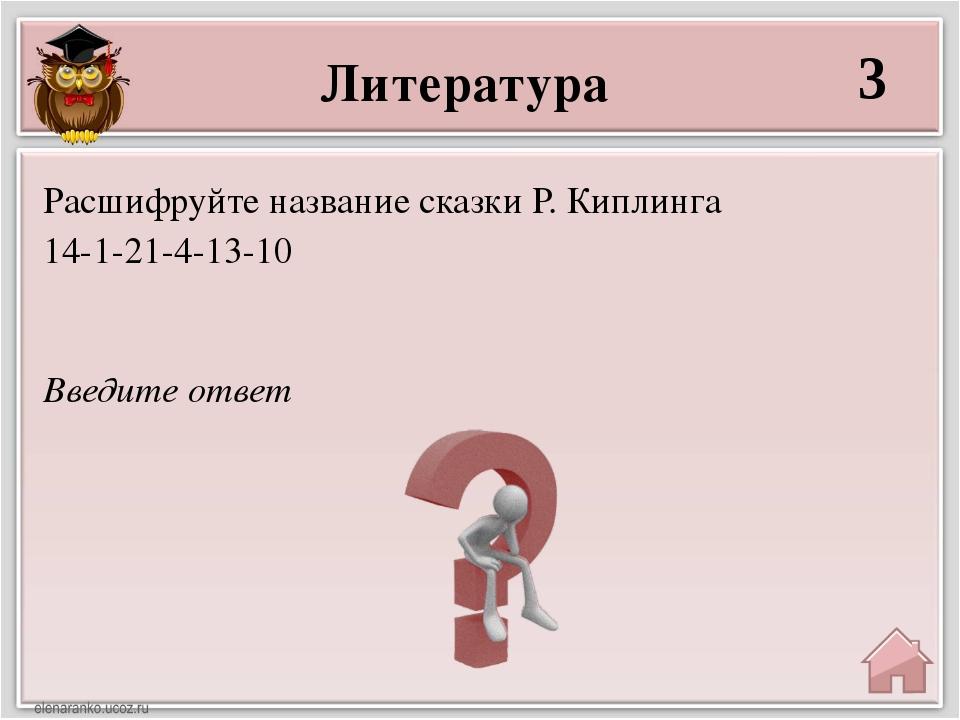 Литература 3 Введите ответ Расшифруйте название сказки Р. Киплинга 14-1-21-4-...