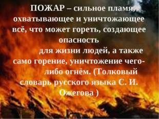 ПОЖАР – сильное пламя, охватывающее и уничтожающее всё, что может гореть, соз