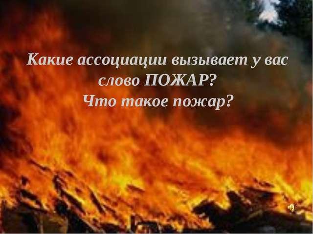 Какие ассоциации вызывает у вас слово ПОЖАР? Что такое пожар?