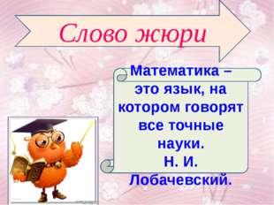 Математика – это язык, на котором говорят все точные науки. Н. И. Лобачевский