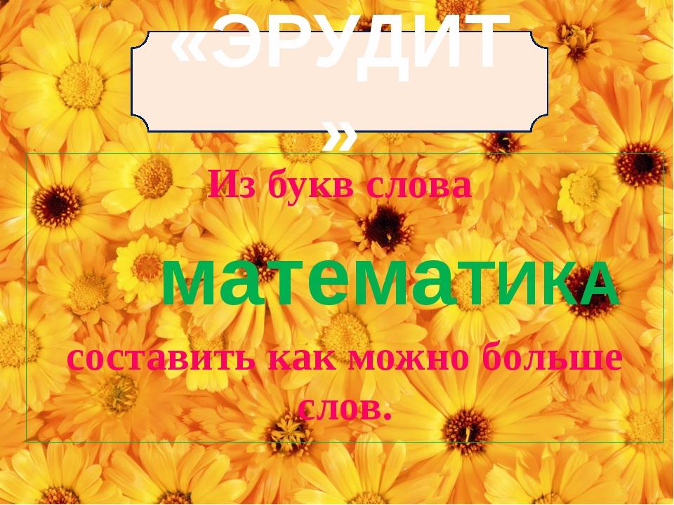 «ЭРУДИТ» Из букв слова составить как можно больше слов. матемаТИКА