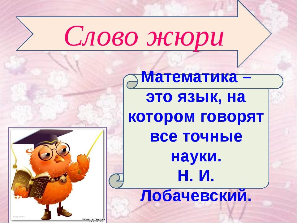 Математика – это язык, на котором говорят все точные науки. Н. И. Лобачевский...