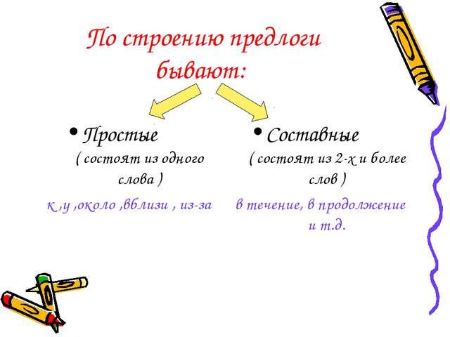По строению предлоги бывают: Простые ( состоят из одного слова ) к ,у ,около...