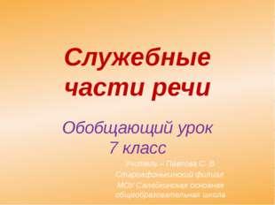 Служебные части речи Обобщающий урок 7 класс Учитель – Павлова С. В. Староафо