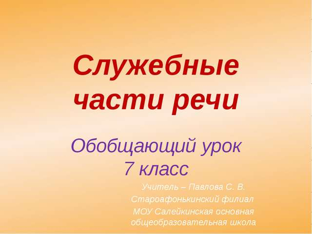 Служебные части речи Обобщающий урок 7 класс Учитель – Павлова С. В. Староафо...