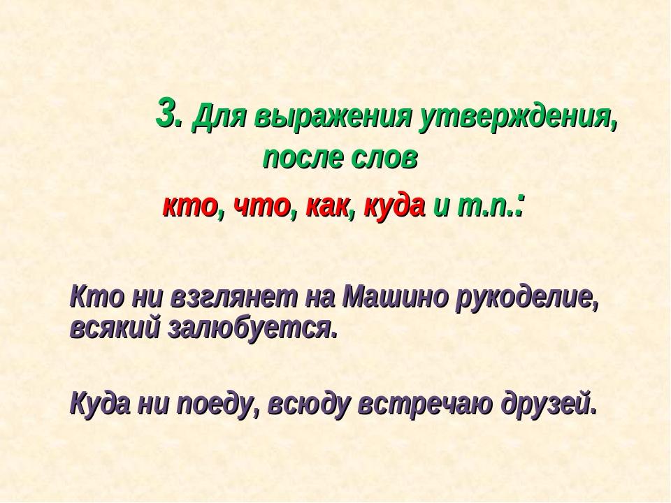 3. Для выражения утверждения, после слов кто, что, как, куда и т.п.: Кто н...