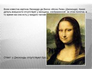 Всем известна картина Леонардо да Винчи «Мона Лиза» (Джоконда). Какая деталь