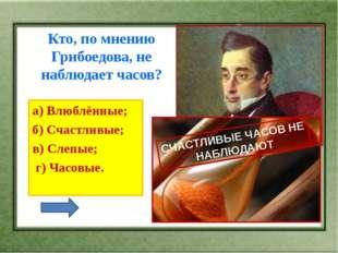 Кто, по мнению Грибоедова, не наблюдает часов? а) Влюблённые; б) Счастливые
