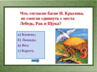 Что, согласно басне И. Крылова, не смогли сдвинуть с места Лебедь, Рак и Щука