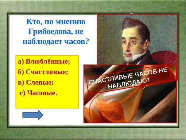 Кто, по мнению Грибоедова, не наблюдает часов? а) Влюблённые; б) Счастливые...