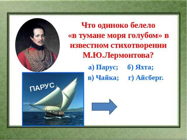 Что одиноко белело «в тумане моря голубом» в известном стихотворении М.Ю.Лерм...