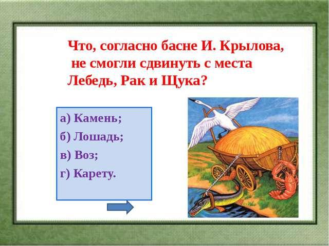 Что, согласно басне И. Крылова, не смогли сдвинуть с места Лебедь, Рак и Щука...