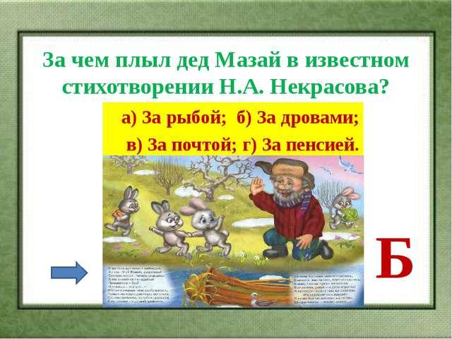 За чем плыл дед Мазай в известном стихотворении Н.А. Некрасова? а) За рыбой;...