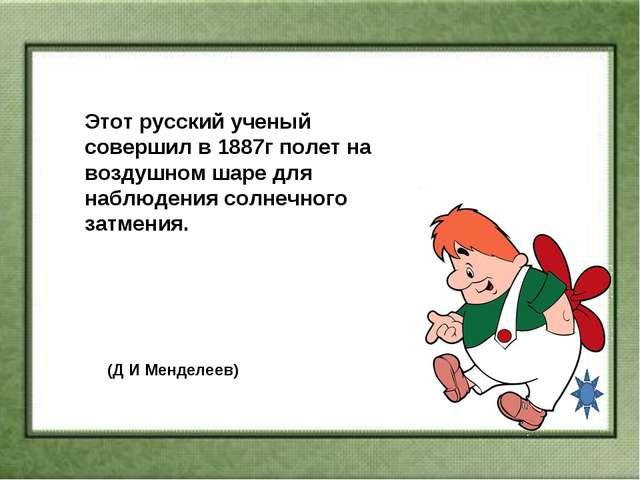 Этот русский ученый совершил в 1887г полет на воздушном шаре для наблюдения...