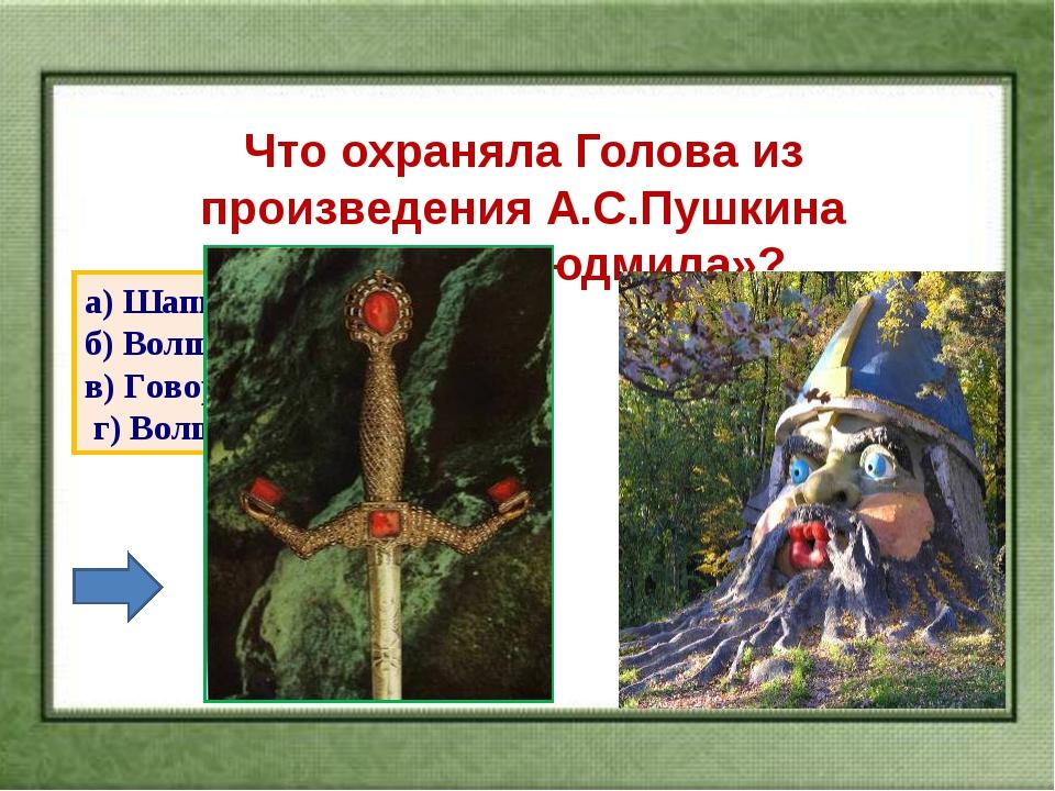 Что охраняла Голова из произведения А.С.Пушкина «Руслан и Людмила»? а) Шапку-...