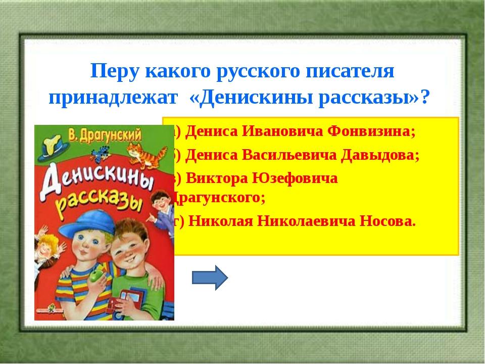 Перу какого русского писателя принадлежат «Денискины рассказы»? а) Дениса Ива...