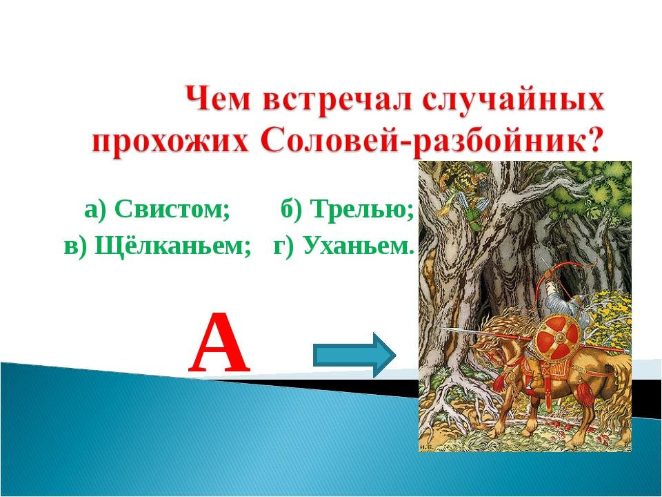 а) Свистом; б) Трелью; в) Щёлканьем; г) Уханьем. А