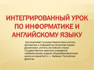 Арсланалиева Гульнара Мавлетовна-учитель математики и информатики,Билалова Н