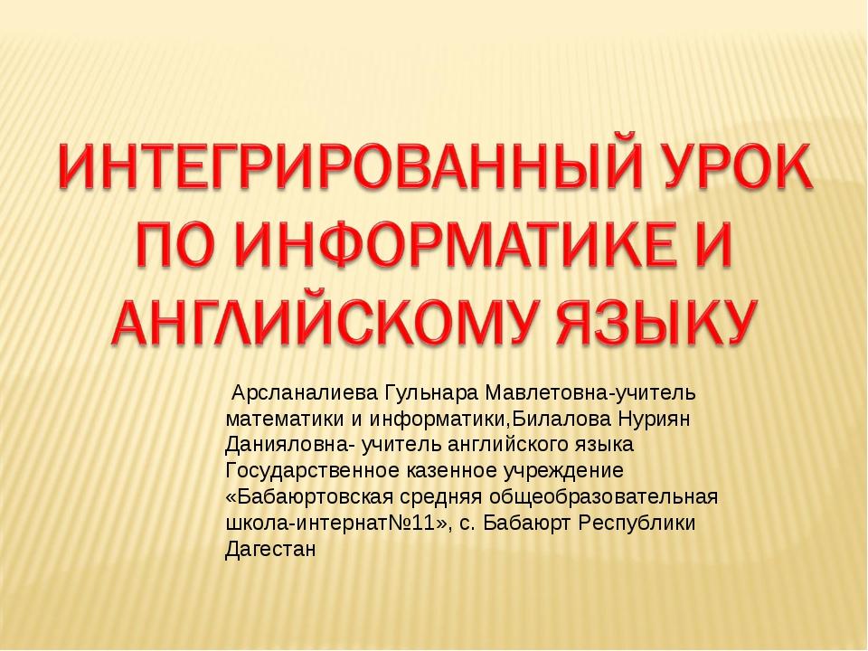Арсланалиева Гульнара Мавлетовна-учитель математики и информатики,Билалова Н...