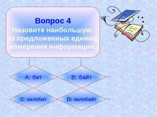 Вопрос 4 Назовите наибольшую из предложенных единиц измерения информации. А: