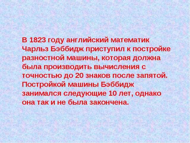 В 1823 году английский математик Чарльз Бэббидж приступил к постройке разнос...