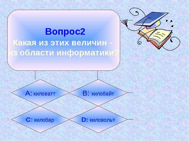 Вопрос2 Какая из этих величин - из области информатики? А: киловатт B: килоб...