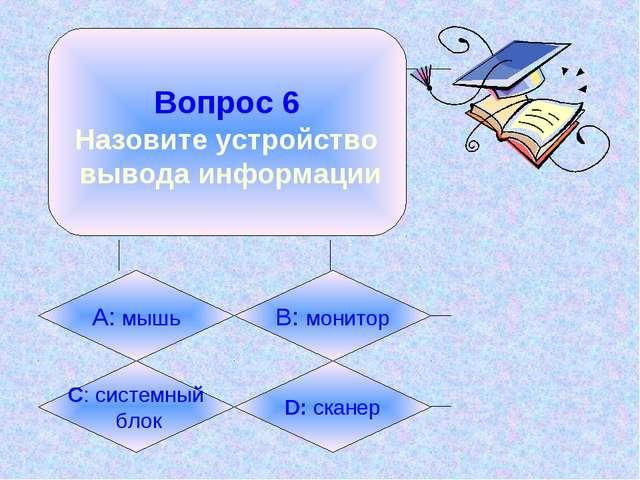 Вопрос 6 Назовите устройство вывода информации А: мышь B: монитор C: системн...