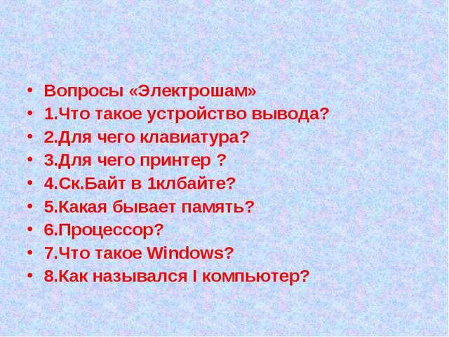 Вопросы «Электрошам» 1.Что такое устройство вывода? 2.Для чего клавиатура? 3...