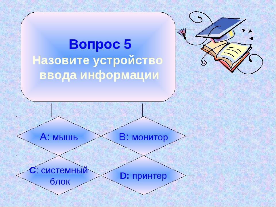Вопрос 5 Назовите устройство ввода информации А: мышь B: монитор C: системны...