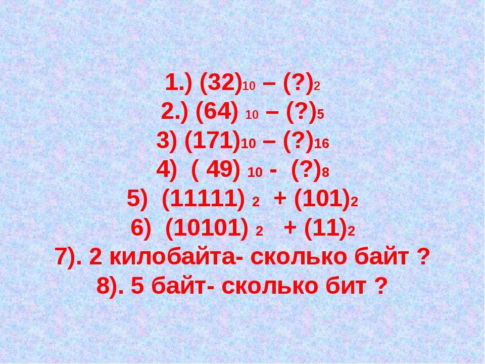 1.) (32)10 – (?)2 2.) (64) 10 – (?)5 3) (171)10 – (?)16 4) ( 49) 10 - (?)8 5...