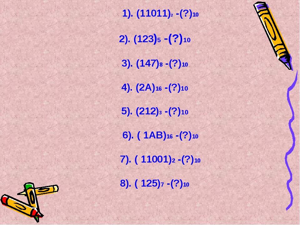 1). (11011)2 -(?)10  2). (123)5 -(?)10 3). (147)8 -(?)10 4). (2А)16 -(?)10...