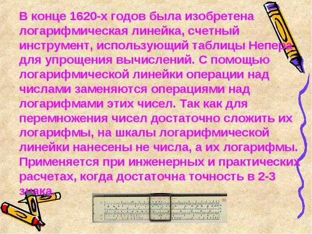 В конце 1620-х годов была изобретена логарифмическая линейка, счетный инстру...
