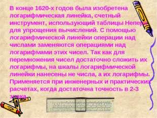 В конце 1620-х годов была изобретена логарифмическая линейка, счетный инстру