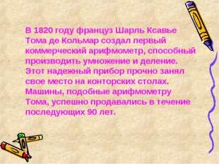 В 1820 году француз Шарль Ксавье Тома де Кольмар создал первый коммерческий