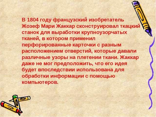 В 1804 году французский изобретатель Жозеф Мари Жаккар сконструировал ткацки...