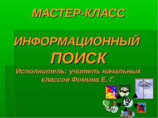 МАСТЕР-КЛАСС ИНФОРМАЦИОННЫЙ ПОИСК Исполнитель: учитель начальных классов Фоми