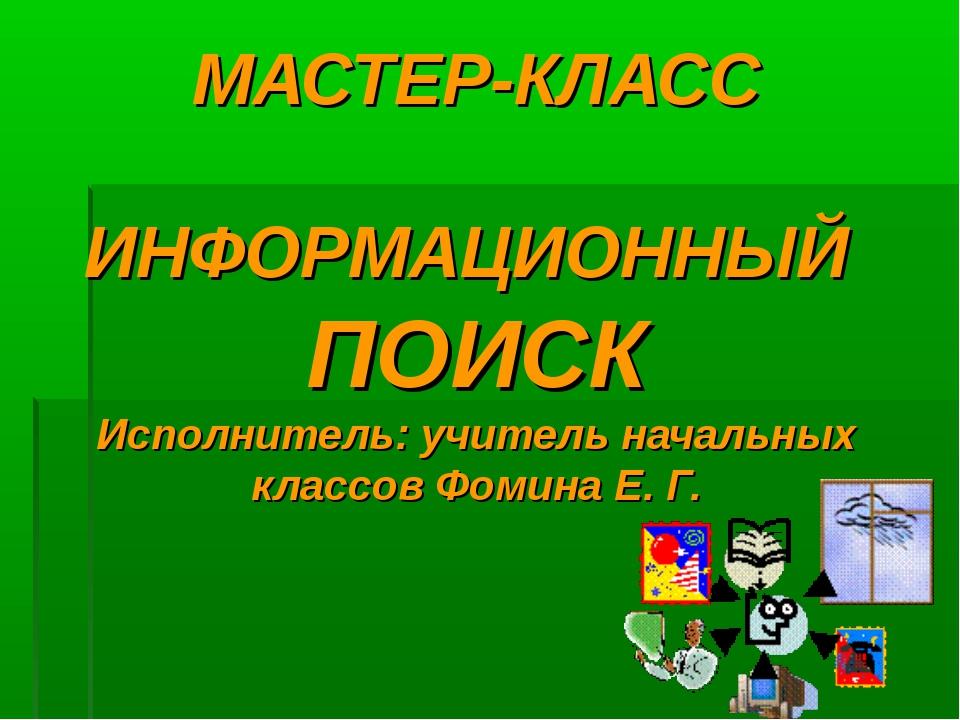 МАСТЕР-КЛАСС ИНФОРМАЦИОННЫЙ ПОИСК Исполнитель: учитель начальных классов Фоми...