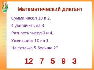 Математический диктант Сумма чисел 10 и 2. 4 увеличить на 3. Разность чисел